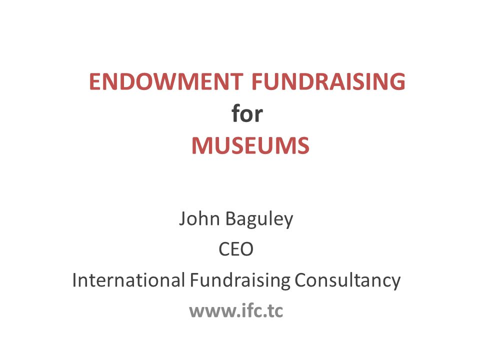 ENDOWMENT FUNDRAISING for MUSEUMS John Baguley CEO International Fundraising Consultancy www.ifc.tc