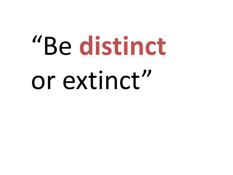 """Be distinct or extinct"""