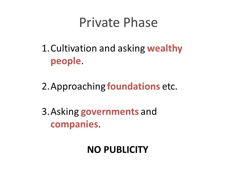 Private Phase 1.Cultivation and asking wealthy people. 2.Approaching foundations etc. 3.Asking governments and companies. NO PUBLICITY