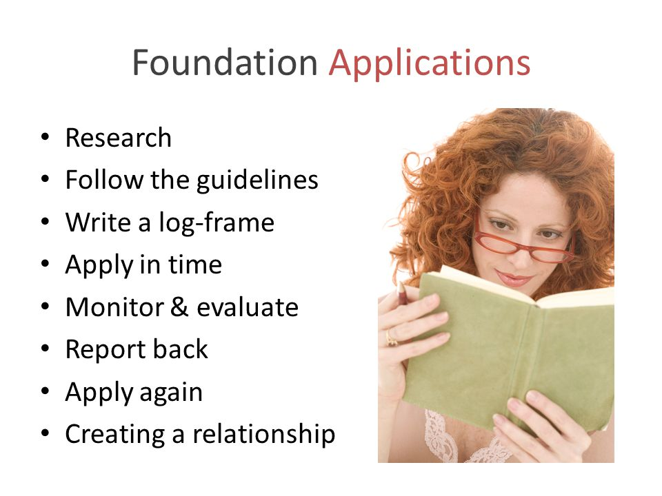 Foundation Applications Research Follow the guidelines Write a log-frame Apply in time Monitor & evaluate Report back Apply again Creating a relations
