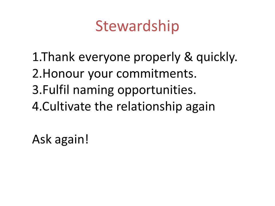 Stewardship 1.Thank everyone properly & quickly. 2.Honour your commitments. 3.Fulfil naming opportunities. 4.Cultivate the relationship again Ask agai