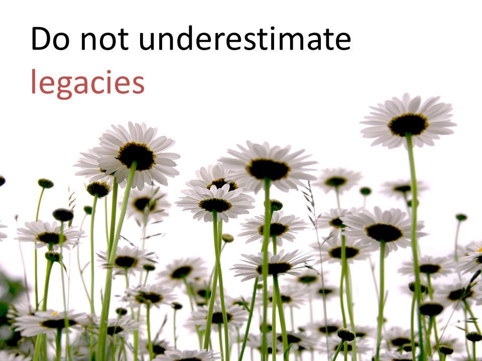 Do not underestimate legacies