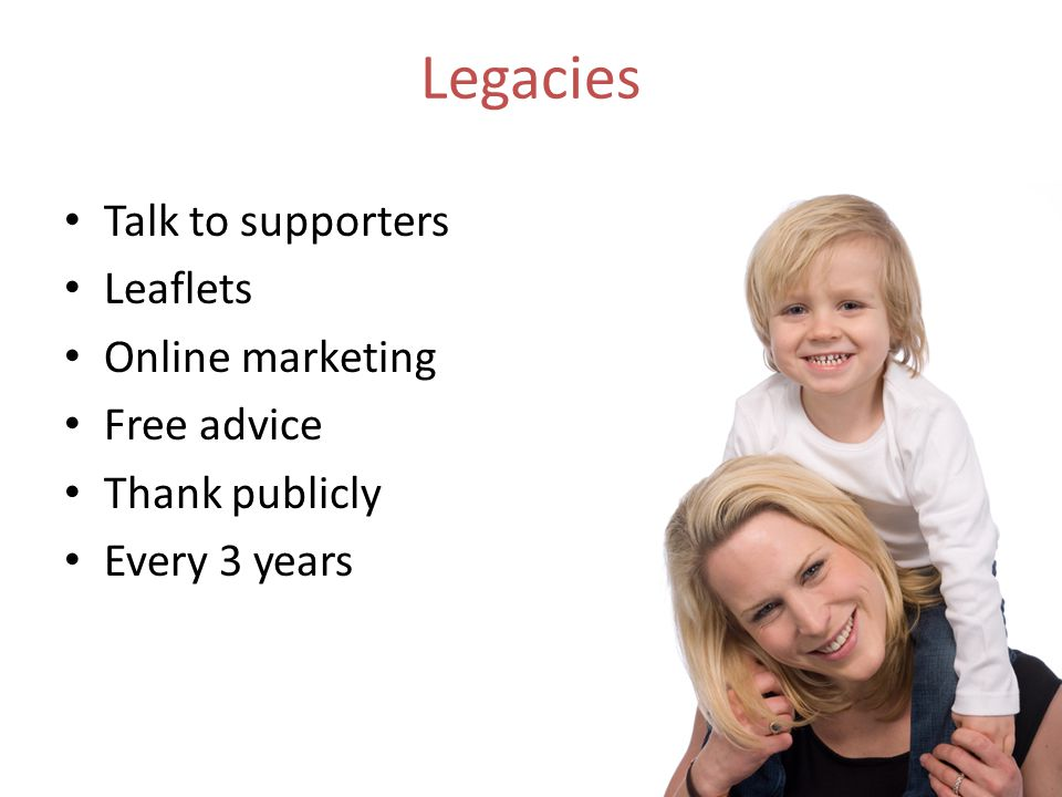 Talk to supporters Leaflets Online marketing Free advice Thank publicly Every 3 years Legacies