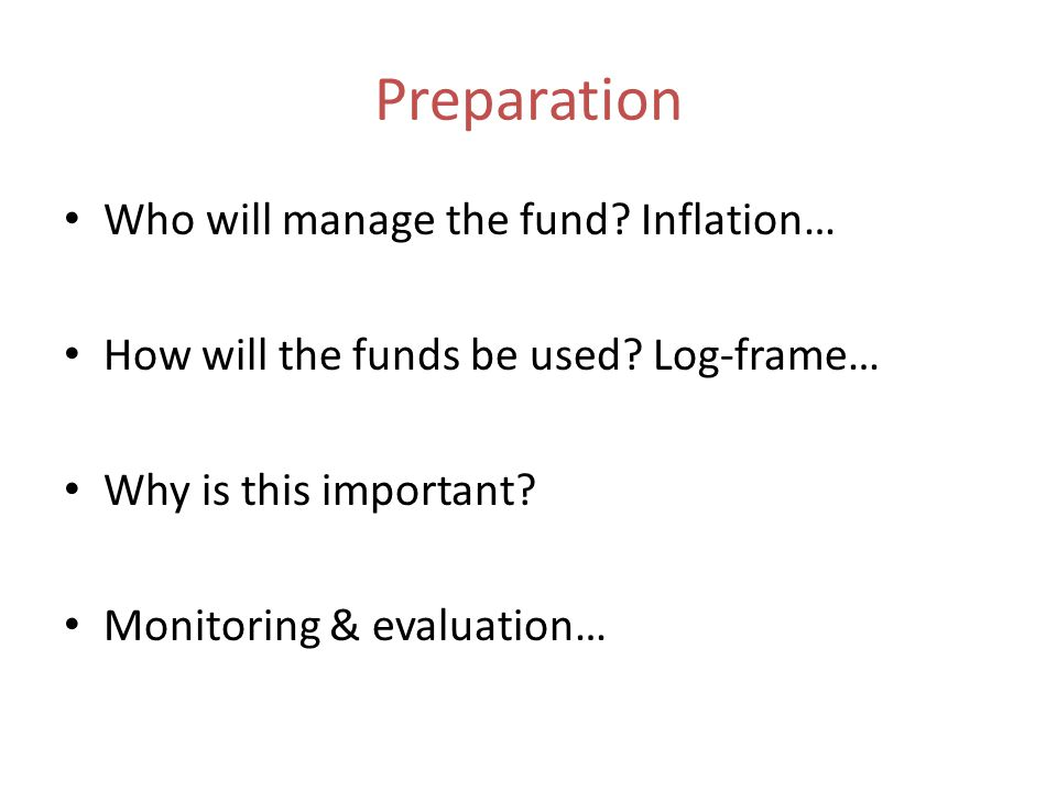 Preparation Who will manage the fund. Inflation… How will the funds be used.