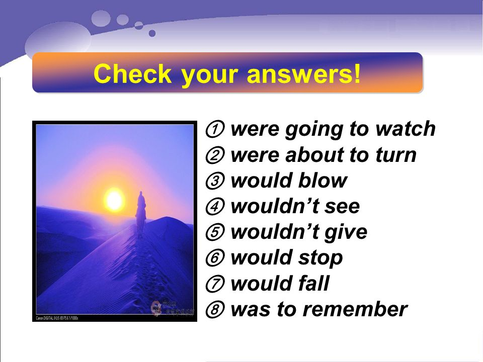 ① were going to watch ② were about to turn ③ would blow ④ wouldn't see ⑤ wouldn't give ⑥ would stop ⑦ would fall ⑧ was to remember Check your answers!