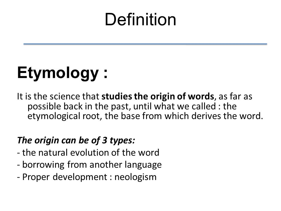 Definition Etymology : It is the science that studies the origin of words, as far as possible back in the past, until what we called : the etymological root, the base from which derives the word.
