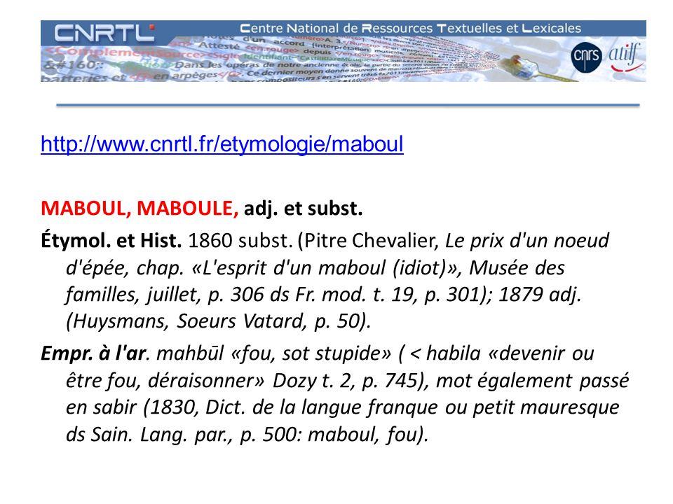 http://www.cnrtl.fr/etymologie/maboul MABOUL, MABOULE, adj. et subst. Étymol. et Hist. 1860 subst. (Pitre Chevalier, Le prix d'un noeud d'épée, chap.