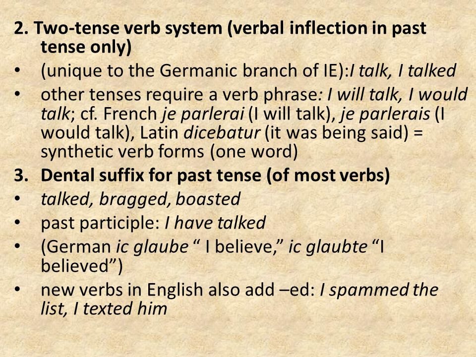 2. Two-tense verb system (verbal inflection in past tense only) (unique to the Germanic branch of IE):I talk, I talked other tenses require a verb phr