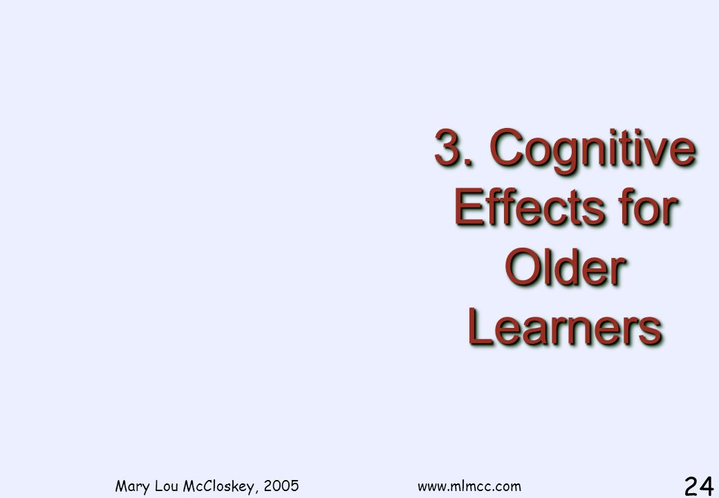 3. Cognitive Effects for Older Learners Mary Lou McCloskey, 2005 www.mlmcc.com 24
