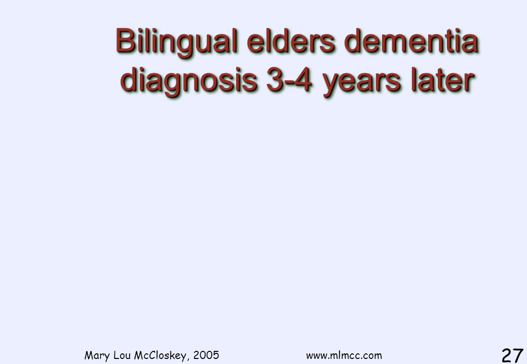 Bilingual elders dementia diagnosis 3-4 years later Mary Lou McCloskey, 2005 www.mlmcc.com 27