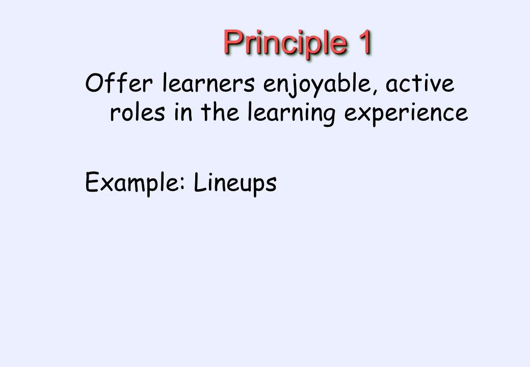 Principle 1 Offer learners enjoyable, active roles in the learning experience Example: Lineups