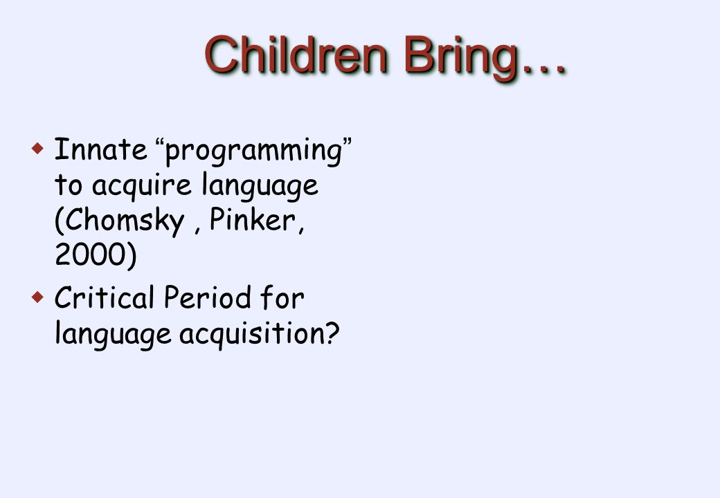 Children Bring…  Innate programming to acquire language (Chomsky, Pinker, 2000)  Critical Period for language acquisition?