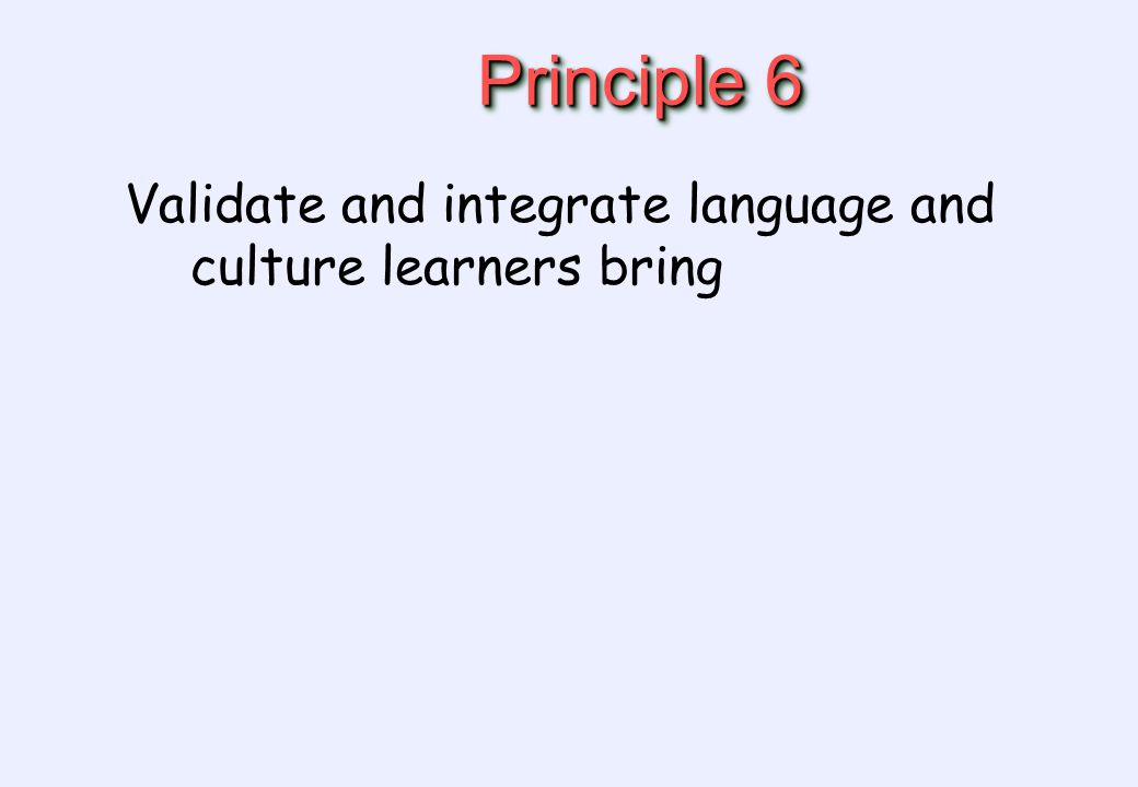 Principle 6 Validate and integrate language and culture learners bring