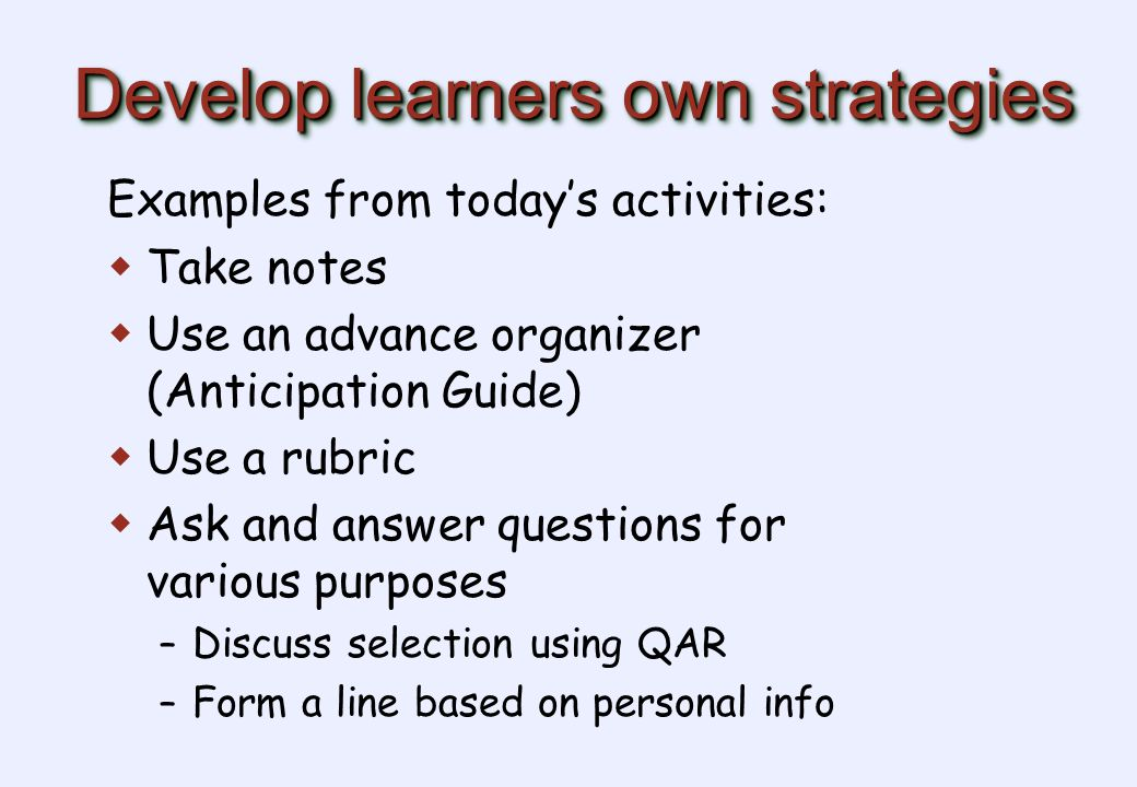 Develop learners own strategies Examples from today's activities:  Take notes  Use an advance organizer (Anticipation Guide)  Use a rubric  Ask and answer questions for various purposes – Discuss selection using QAR – Form a line based on personal info