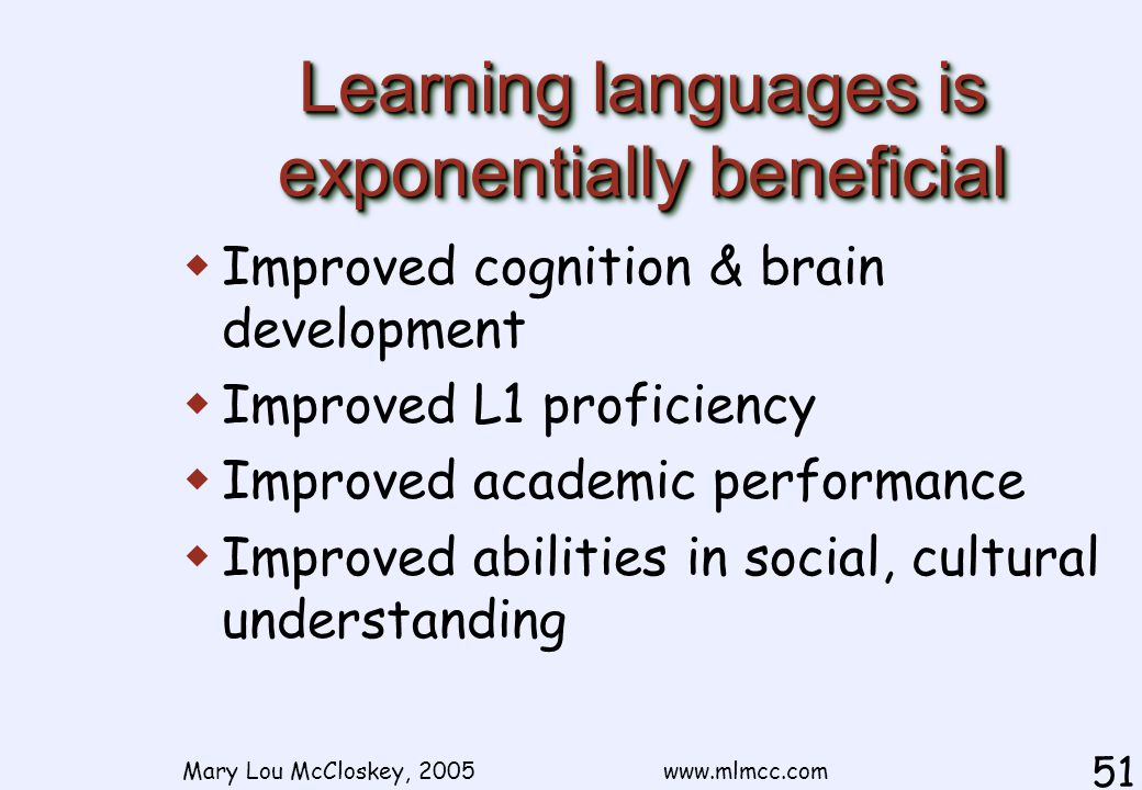 Mary Lou McCloskey, 2005 www.mlmcc.com 51 Learning languages is exponentially beneficial  Improved cognition & brain development  Improved L1 proficiency  Improved academic performance  Improved abilities in social, cultural understanding