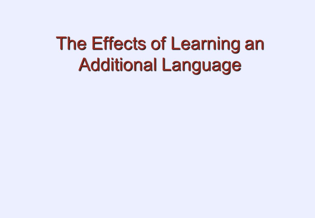 The Effects of Learning an Additional Language