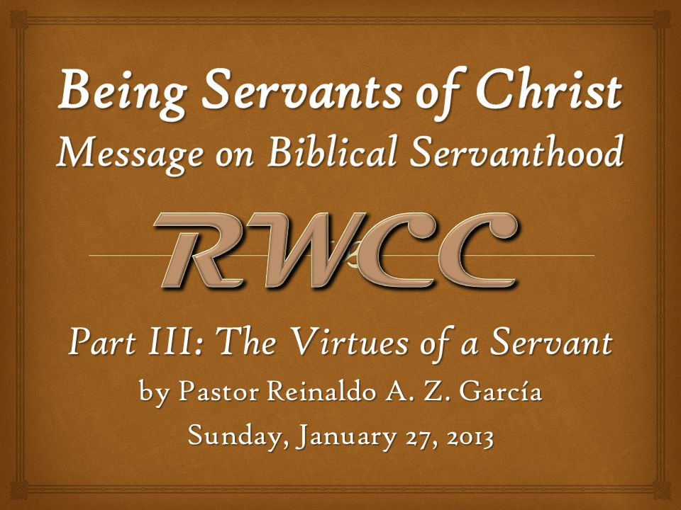 Part III: The Virtues of a Servant by Pastor Reinaldo A. Z. García Sunday, January 27, 2013