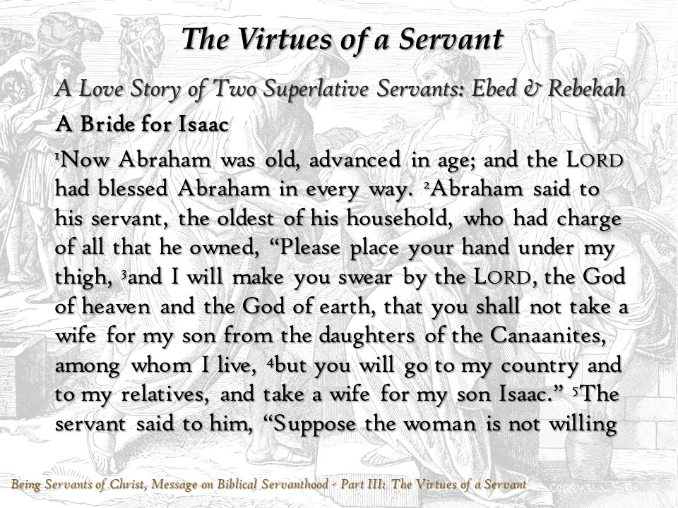 The Virtues of a Servant A Love Story of Two Superlative Servants: Ebed & Rebekah A Bride for Isaac 1 Now Abraham was old, advanced in age; and the L