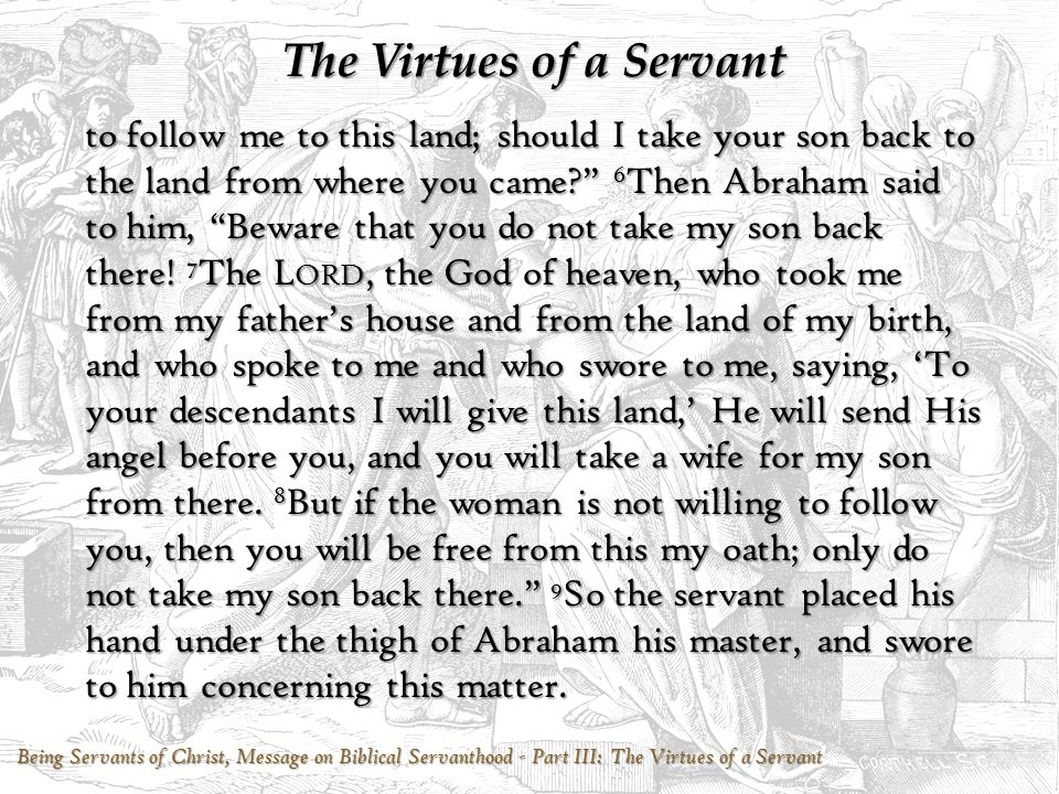 Being Servants of Christ, Message on Biblical Servanthood - Part III: The Virtues of a Servant The Virtues of a Servant May you, our sister, Become thousands of ten thousands, And may your descendants possess The gate of those who hate them. 61 Then Rebekah arose with her maids, and they mounted the camels and followed the man.