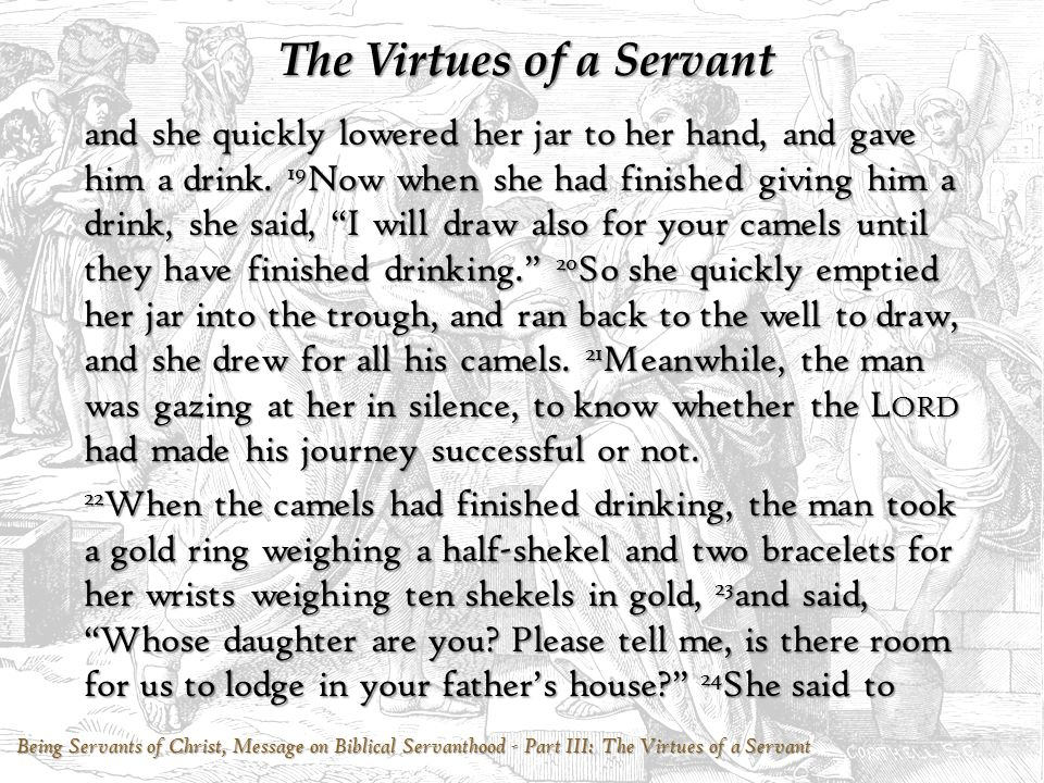 Being Servants of Christ, Message on Biblical Servanthood - Part III: The Virtues of a Servant The Virtues of a Servant him, I am the daughter of Bethuel, the son of Milcah, whom she bore to Nahor. 25 Again she said to him, We have plenty of both straw and feed, and room to lodge in. 26 Then the man bowed low and worshiped the L ORD.