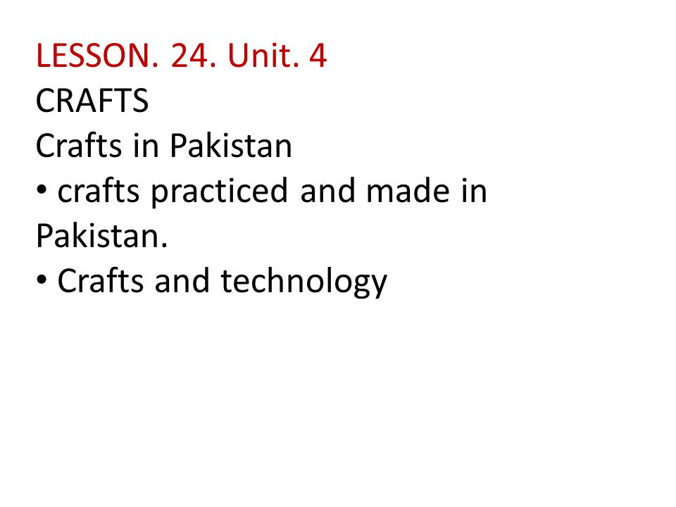 LESSON. 24. Unit. 4 CRAFTS Crafts in Pakistan crafts practiced and made in Pakistan. Crafts and technology