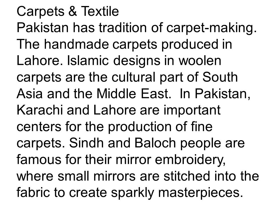 Carpets & Textile Pakistan has tradition of carpet-making. The handmade carpets produced in Lahore. Islamic designs in woolen carpets are the cultural