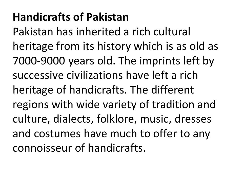 Handicrafts of Pakistan Pakistan has inherited a rich cultural heritage from its history which is as old as 7000-9000 years old. The imprints left by