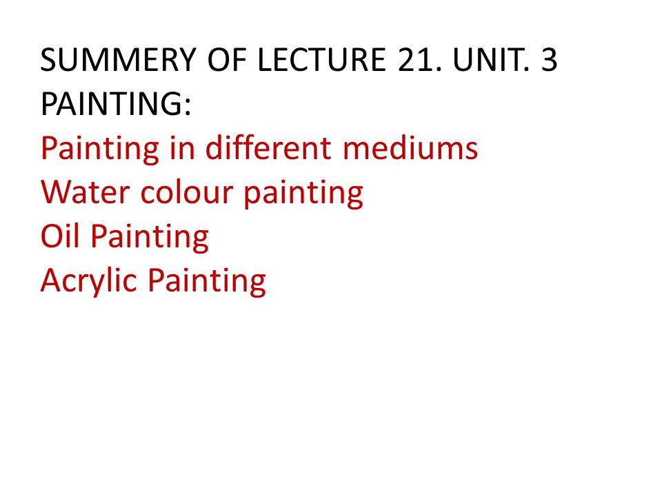 SUMMERY OF LECTURE 21. UNIT. 3 PAINTING: Painting in different mediums Water colour painting Oil Painting Acrylic Painting