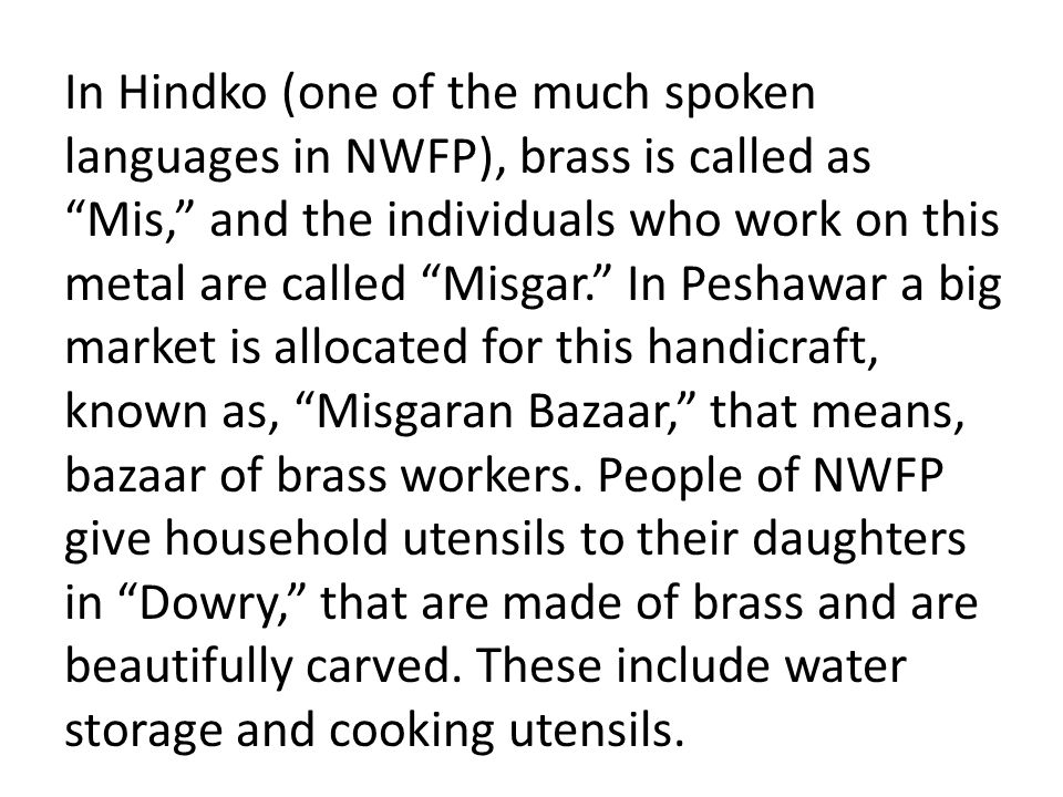"""In Hindko (one of the much spoken languages in NWFP), brass is called as """"Mis,"""" and the individuals who work on this metal are called """"Misgar."""" In Pes"""