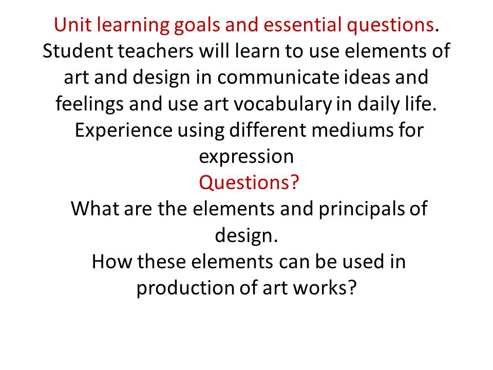 Unit learning goals and essential questions. Student teachers will learn to use elements of art and design in communicate ideas and feelings and use a