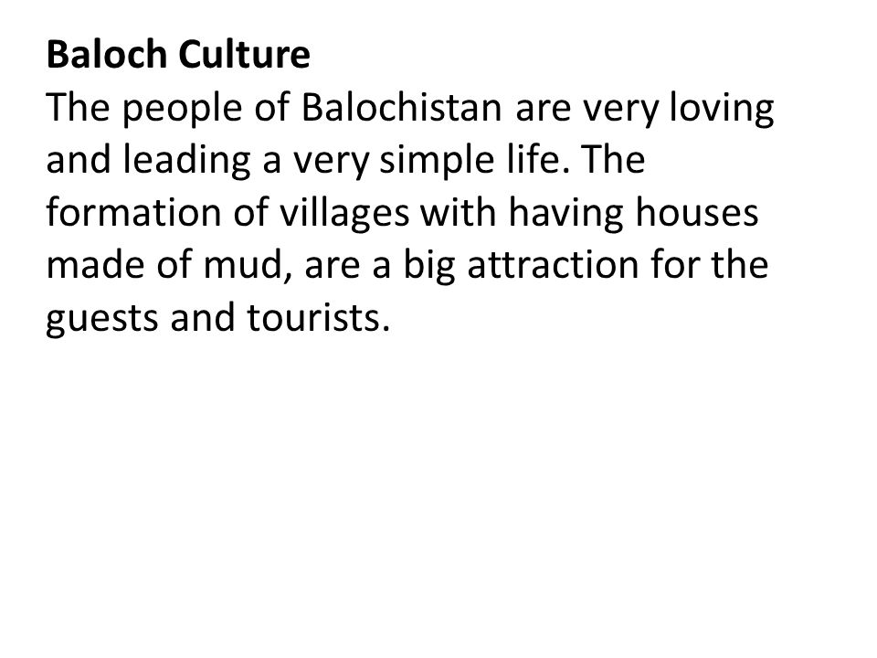 Baloch Culture The people of Balochistan are very loving and leading a very simple life. The formation of villages with having houses made of mud, are
