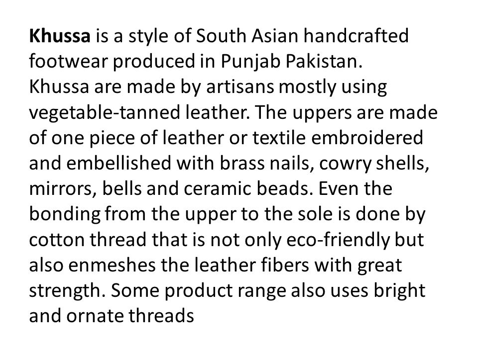 Khussa is a style of South Asian handcrafted footwear produced in Punjab Pakistan. Khussa are made by artisans mostly using vegetable-tanned leather.