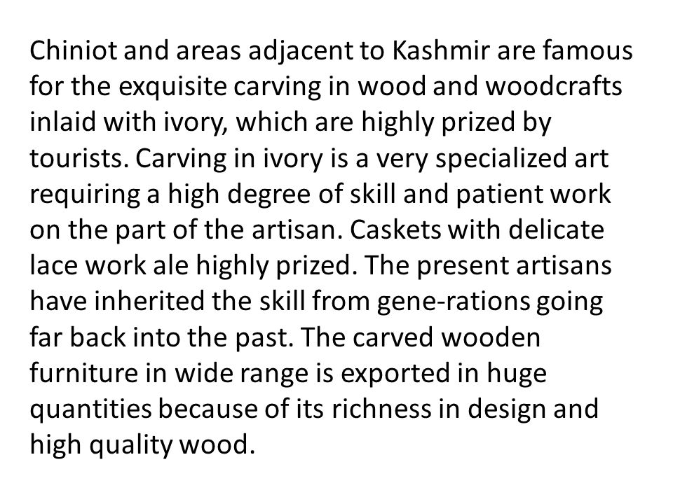 Chiniot and areas adjacent to Kashmir are famous for the exquisite carving in wood and woodcrafts inlaid with ivory, which are highly prized by touris