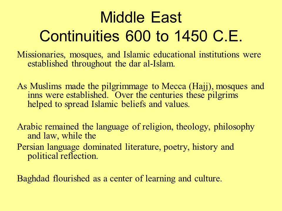 Middle East Continuities 600 to 1450 C.E. Missionaries, mosques, and Islamic educational institutions were established throughout the dar al-Islam. As