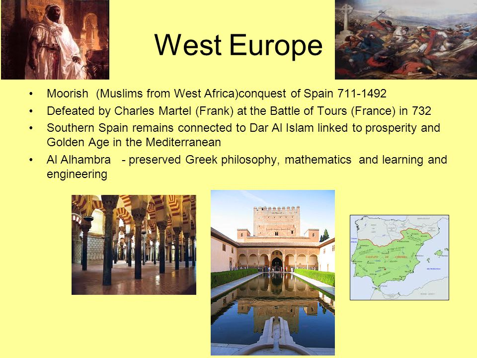 West Europe Moorish (Muslims from West Africa)conquest of Spain 711-1492 Defeated by Charles Martel (Frank) at the Battle of Tours (France) in 732 Sou