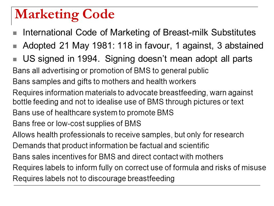 Marketing Code International Code of Marketing of Breast-milk Substitutes Adopted 21 May 1981: 118 in favour, 1 against, 3 abstained US signed in 1994