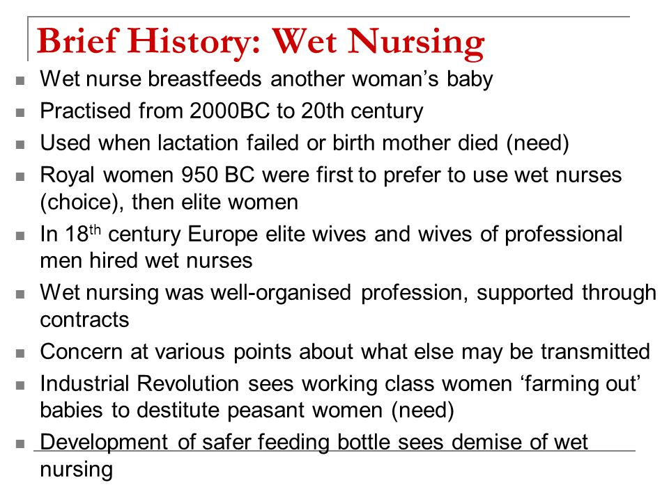 Brief History: Feeding Bottles Long history but not hygienic method until late 19 th century Vessels of clay, wood, ceramic, cow horn used Rags, linen, sponges used as teat Bacterial infection was common Fed: milk from cows (goat, sheep, donkey, camel, pig, horse) Infants in rural areas could suckle directly from animal 1851: glass bottle with cork nipple invented in France 1845: 1 st Indian rubber nipple In 19 th c estimated that one third of infants fed artificially died in their first year Glass, England 1858 Ceramic, Germany Clay, Roman Glass, England 1910