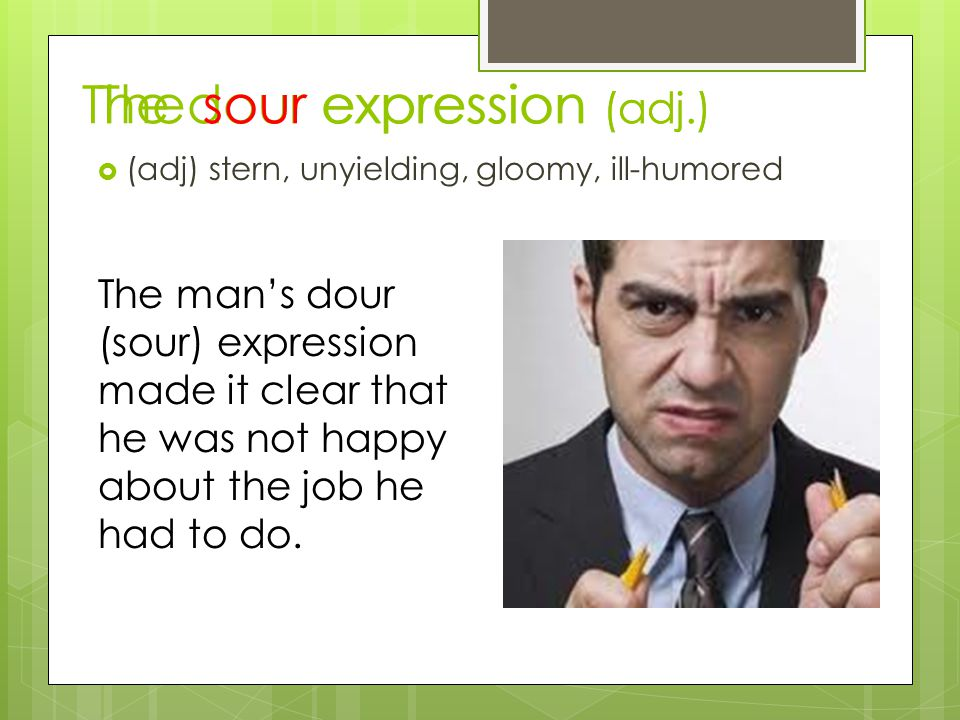 The dour expression (adj.)  (adj) stern, unyielding, gloomy, ill-humored The man's dour (sour) expression made it clear that he was not happy about the job he had to do.