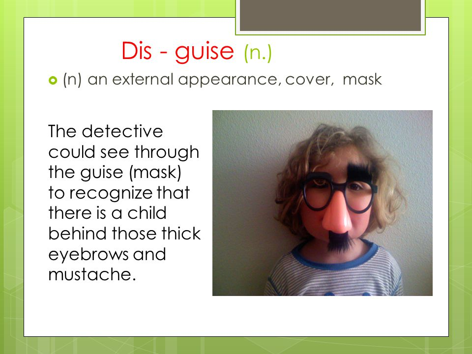 A surprising guise (n.)  (n) an external appearance, cover, mask The detective could see through the guise (mask) to recognize that there is a child behind those thick eyebrows and mustache.