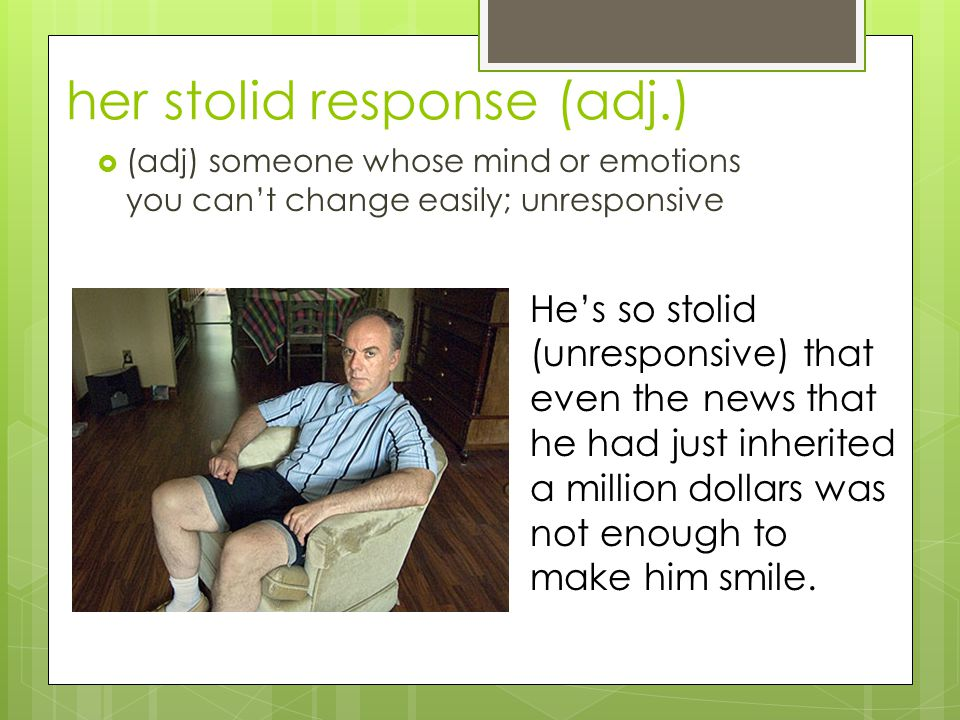 her stolid response (adj.)  (adj) someone whose mind or emotions you can't change easily; unresponsive He's so stolid (unresponsive) that even the news that he had just inherited a million dollars was not enough to make him smile.