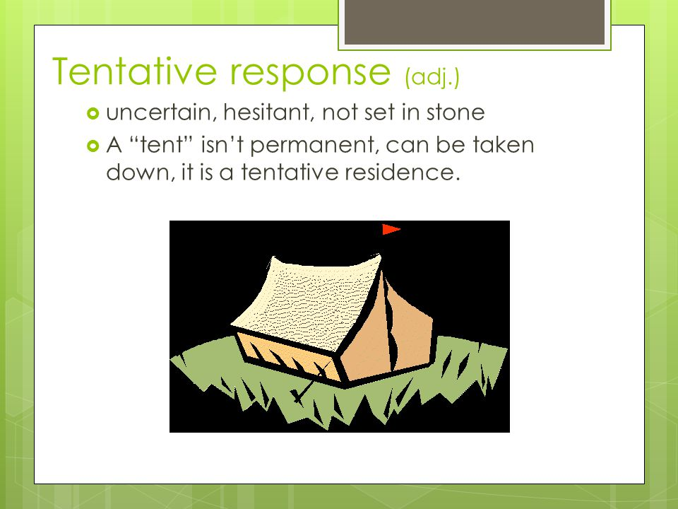 Tentative response (adj.)  uncertain, hesitant, not set in stone  A tent isn't permanent, can be taken down, it is a tentative residence.