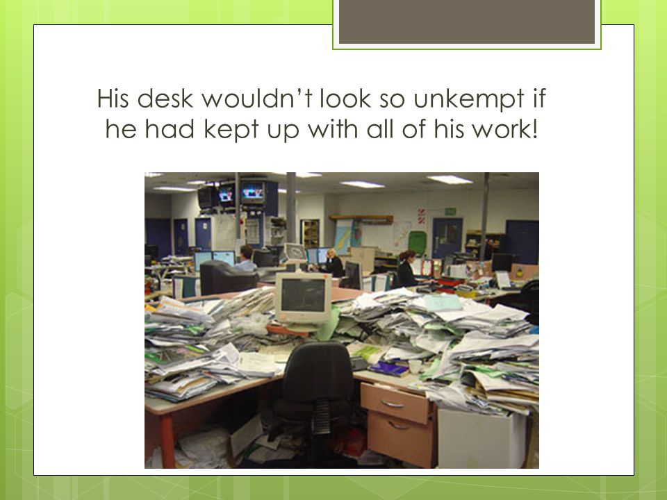 His desk wouldn't look so unkempt if he had kept up with all of his work!