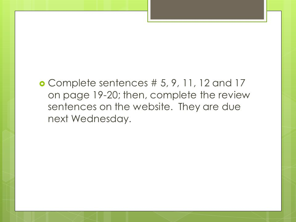  Complete sentences # 5, 9, 11, 12 and 17 on page 19-20; then, complete the review sentences on the website.