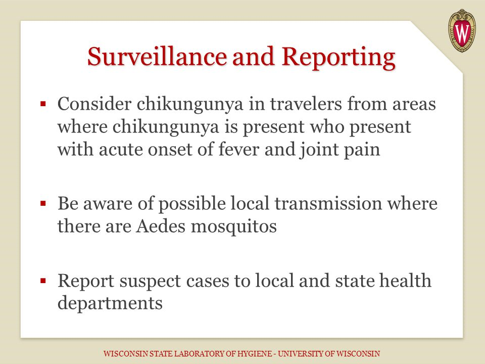  Consider chikungunya in travelers from areas where chikungunya is present who present with acute onset of fever and joint pain  Be aware of possible local transmission where there are Aedes mosquitos  Report suspect cases to local and state health departments Surveillance and Reporting WISCONSIN STATE LABORATORY OF HYGIENE - UNIVERSITY OF WISCONSIN