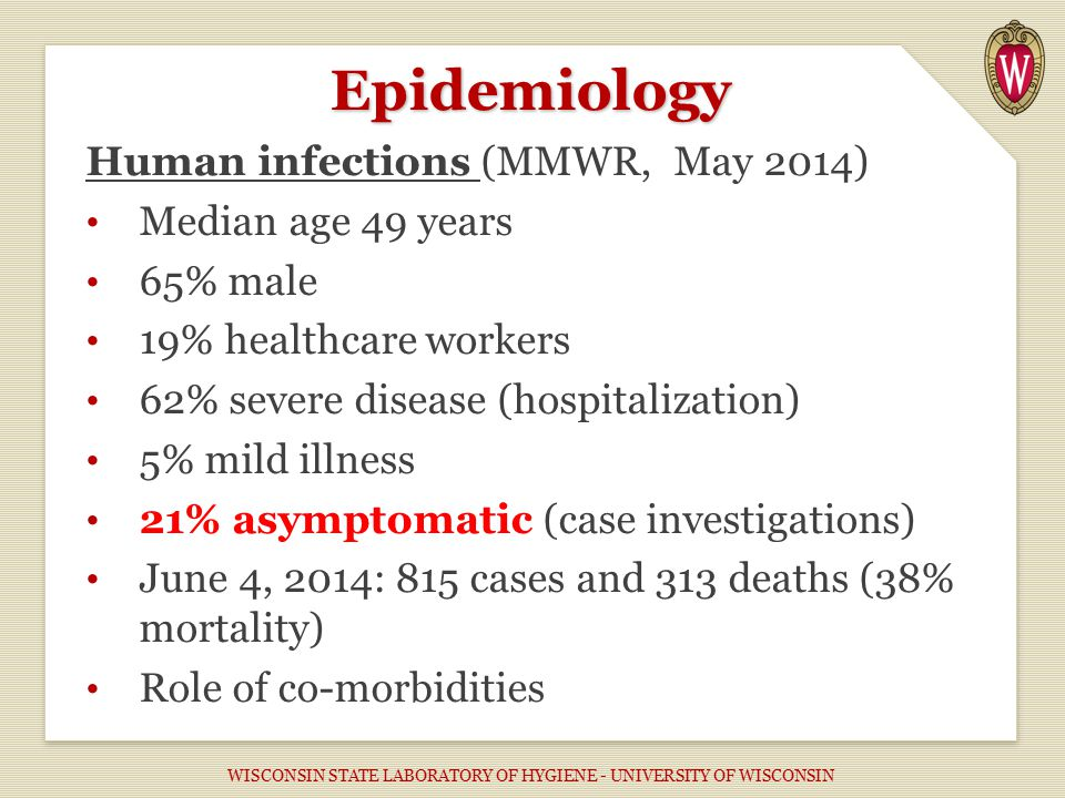 Epidemiology Human infections (MMWR, May 2014) Median age 49 years 65% male 19% healthcare workers 62% severe disease (hospitalization) 5% mild illness 21% asymptomatic (case investigations) June 4, 2014: 815 cases and 313 deaths (38% mortality) Role of co-morbidities WISCONSIN STATE LABORATORY OF HYGIENE - UNIVERSITY OF WISCONSIN
