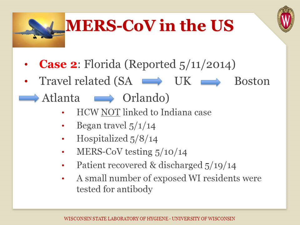 MERS-CoV in the US Case 2: Florida (Reported 5/11/2014) Travel related (SAUKBoston Atlanta Orlando) HCW NOT linked to Indiana case Began travel 5/1/14 Hospitalized 5/8/14 MERS-CoV testing 5/10/14 Patient recovered & discharged 5/19/14 A small number of exposed WI residents were tested for antibody WISCONSIN STATE LABORATORY OF HYGIENE - UNIVERSITY OF WISCONSIN