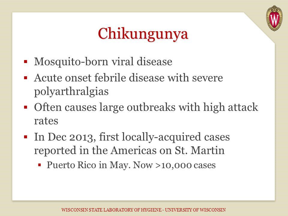  Mosquito-born viral disease  Acute onset febrile disease with severe polyarthralgias  Often causes large outbreaks with high attack rates  In Dec 2013, first locally-acquired cases reported in the Americas on St.