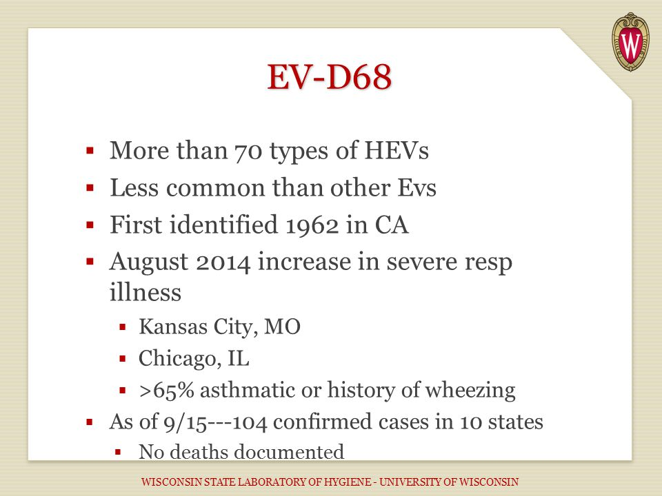 EV-D68  More than 70 types of HEVs  Less common than other Evs  First identified 1962 in CA  August 2014 increase in severe resp illness  Kansas City, MO  Chicago, IL  >65% asthmatic or history of wheezing  As of 9/15---104 confirmed cases in 10 states  No deaths documented