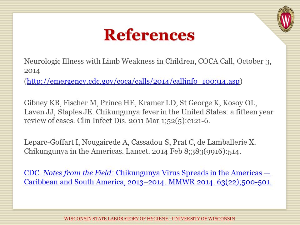 References Neurologic Illness with Limb Weakness in Children, COCA Call, October 3, 2014 (http://emergency.cdc.gov/coca/calls/2014/callinfo_100314.asp)http://emergency.cdc.gov/coca/calls/2014/callinfo_100314.asp Gibney KB, Fischer M, Prince HE, Kramer LD, St George K, Kosoy OL, Laven JJ, Staples JE.