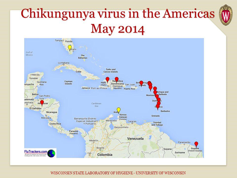 Chikungunya virus in the Americas May 2014 WISCONSIN STATE LABORATORY OF HYGIENE - UNIVERSITY OF WISCONSIN
